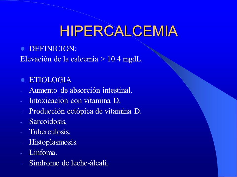 HIPERCALCEMIA DEFINICION: Elevación de la calcemia > 10.4 mgdL. ETIOLOGIA - Aumento de absorción intestinal. - Intoxicación con vitamina D. - Producci