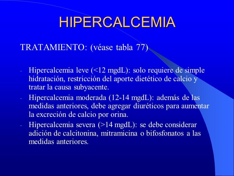 HIPERCALCEMIA TRATAMIENTO: (véase tabla 77) - Hipercalcemia leve (<12 mgdL): solo requiere de simple hidratación, restricción del aporte dietético de