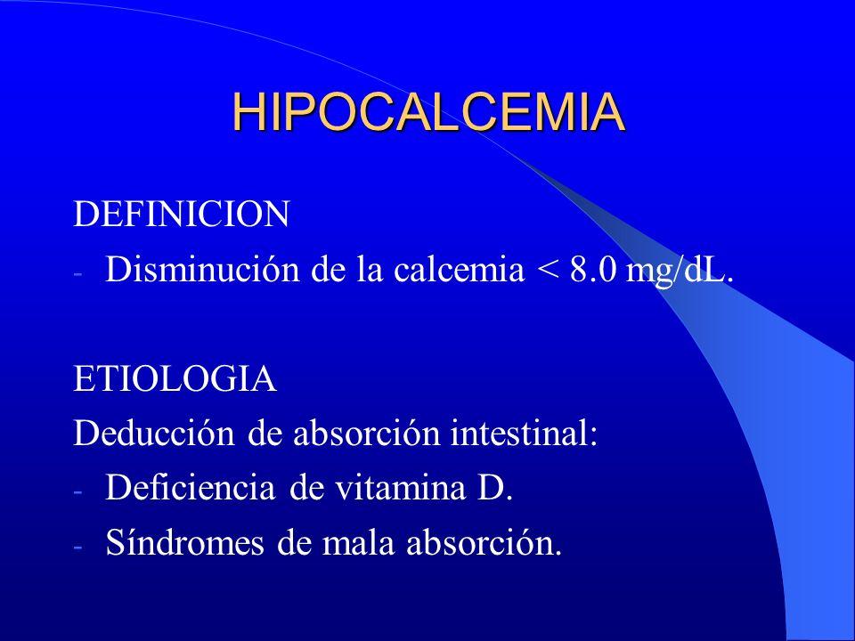 HIPOCALCEMIA DEFINICION - Disminución de la calcemia < 8.0 mg/dL. ETIOLOGIA Deducción de absorción intestinal: - Deficiencia de vitamina D. - Síndrome