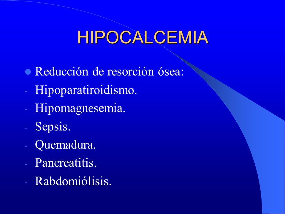 HIPOCALCEMIA Reducción de resorción ósea: - Hipoparatiroidismo. - Hipomagnesemia. - Sepsis. - Quemadura. - Pancreatitis. - Rabdomiólisis.