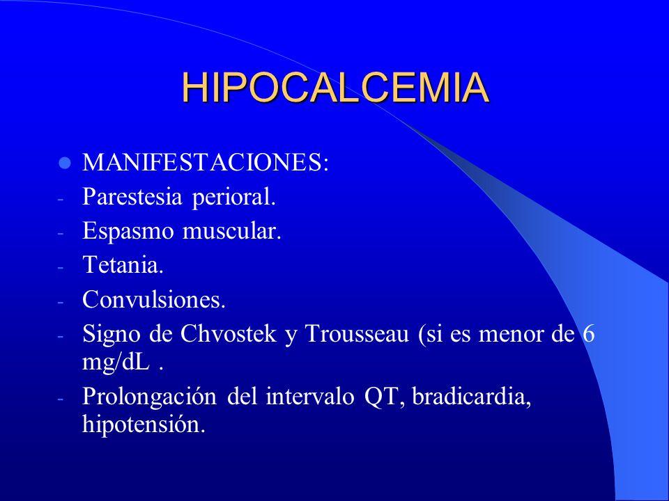 HIPOCALCEMIA MANIFESTACIONES: - Parestesia perioral. - Espasmo muscular. - Tetania. - Convulsiones. - Signo de Chvostek y Trousseau (si es menor de 6