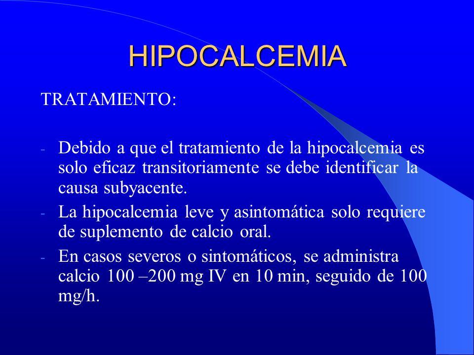 HIPOCALCEMIA TRATAMIENTO: - Debido a que el tratamiento de la hipocalcemia es solo eficaz transitoriamente se debe identificar la causa subyacente. -