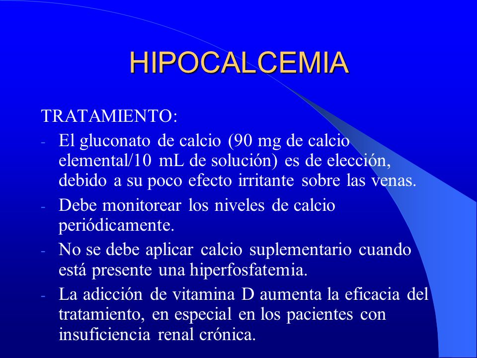 HIPOCALCEMIA TRATAMIENTO: - El gluconato de calcio (90 mg de calcio elemental/10 mL de solución) es de elección, debido a su poco efecto irritante sob