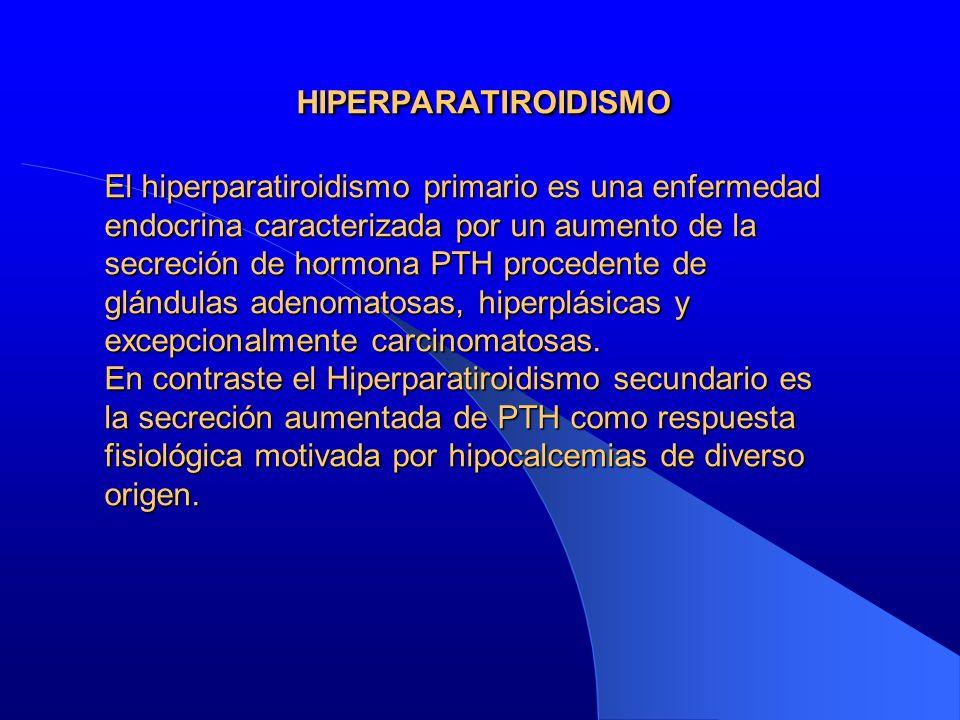 HIPERPARATIROIDISMO El hiperparatiroidismo primario es una enfermedad endocrina caracterizada por un aumento de la secreción de hormona PTH procedente