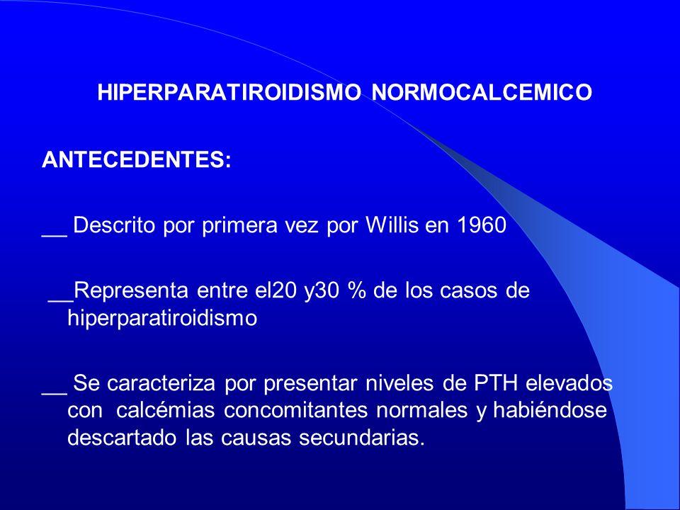 HIPERPARATIROIDISMO NORMOCALCEMICO ANTECEDENTES: __ Descrito por primera vez por Willis en 1960 __Representa entre el20 y30 % de los casos de hiperpar