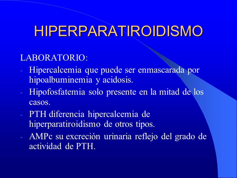 HIPERPARATIROIDISMO LABORATORIO: - Hipercalcemia que puede ser enmascarada por hipoalbuminemia y acidosis. - Hipofosfatemia solo presente en la mitad