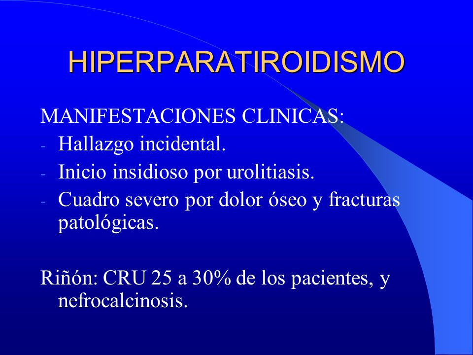 HIPERPARATIROIDISMO MANIFESTACIONES CLINICAS: - Hallazgo incidental. - Inicio insidioso por urolitiasis. - Cuadro severo por dolor óseo y fracturas pa