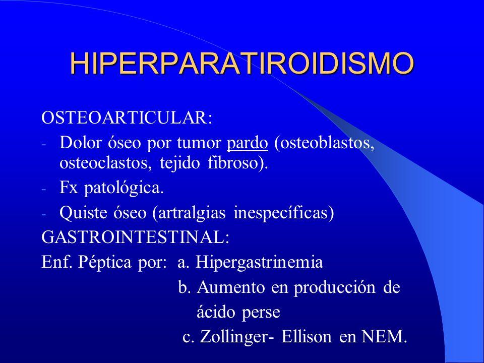 HIPERPARATIROIDISMO OSTEOARTICULAR: - Dolor óseo por tumor pardo (osteoblastos, osteoclastos, tejido fibroso). - Fx patológica. - Quiste óseo (artralg