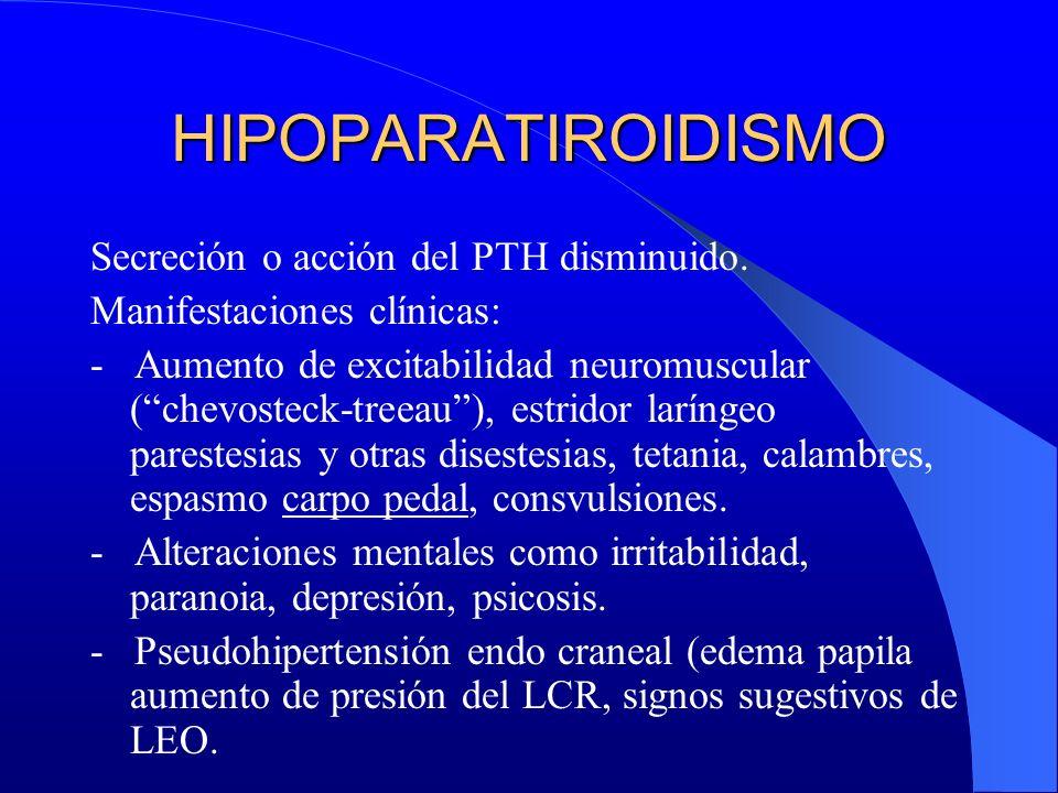 HIPOPARATIROIDISMO Secreción o acción del PTH disminuido. Manifestaciones clínicas: - Aumento de excitabilidad neuromuscular (chevosteck-treeau), estr
