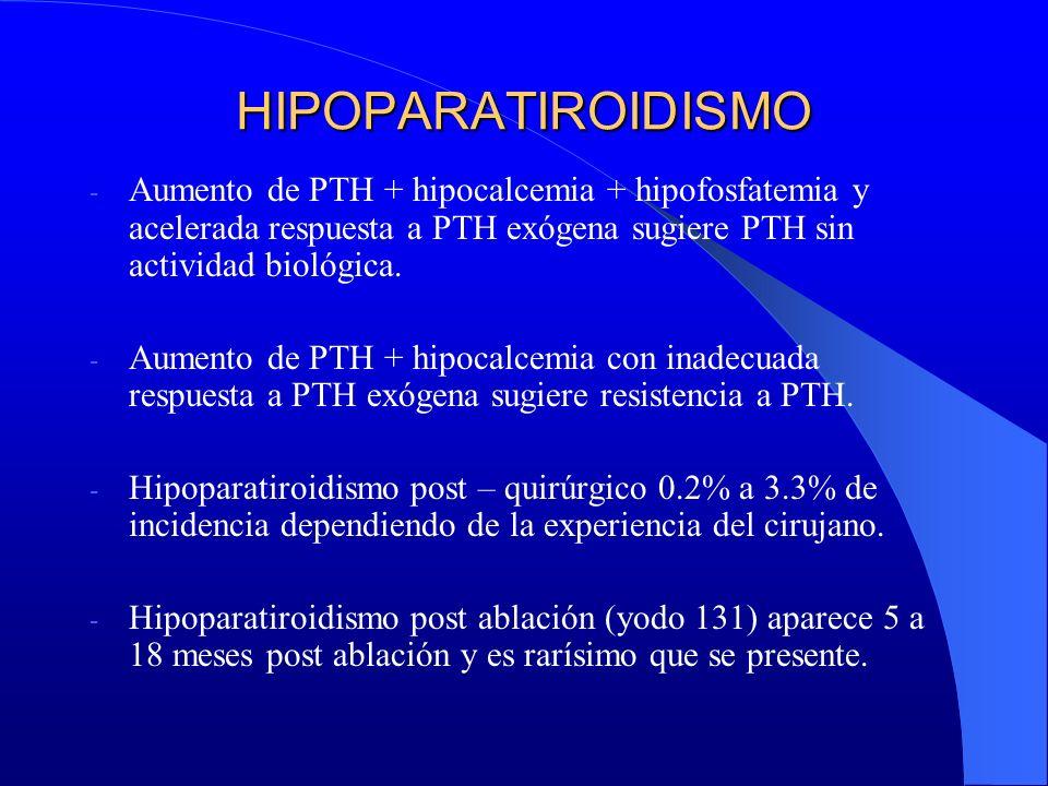 HIPOPARATIROIDISMO - Aumento de PTH + hipocalcemia + hipofosfatemia y acelerada respuesta a PTH exógena sugiere PTH sin actividad biológica. - Aumento