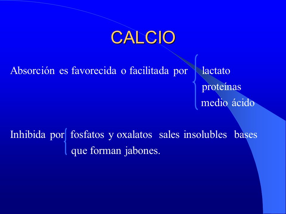 CALCIO Absorción es favorecida o facilitada por lactato proteínas medio ácido Inhibida por fosfatos y oxalatos sales insolubles bases que forman jabon