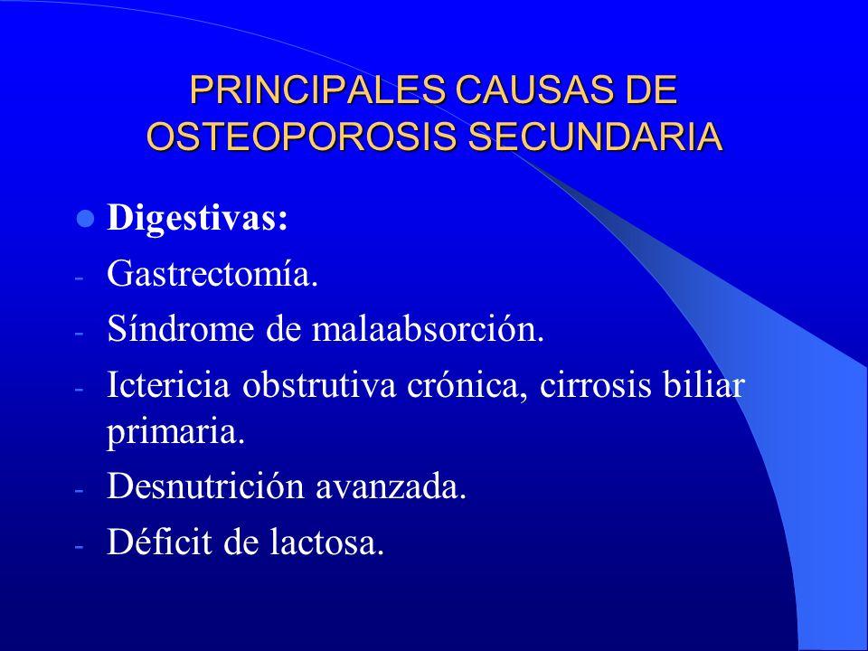 PRINCIPALES CAUSAS DE OSTEOPOROSIS SECUNDARIA Digestivas: - Gastrectomía. - Síndrome de malaabsorción. - Ictericia obstrutiva crónica, cirrosis biliar