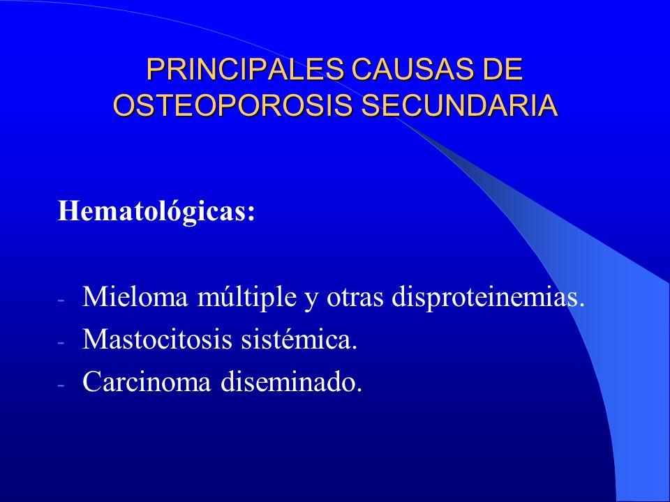 PRINCIPALES CAUSAS DE OSTEOPOROSIS SECUNDARIA Hematológicas: - Mieloma múltiple y otras disproteinemias. - Mastocitosis sistémica. - Carcinoma disemin