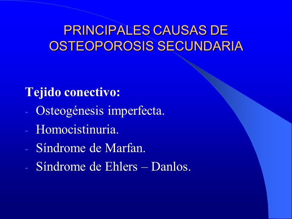 PRINCIPALES CAUSAS DE OSTEOPOROSIS SECUNDARIA Tejido conectivo: - Osteogénesis imperfecta. - Homocistinuria. - Síndrome de Marfan. - Síndrome de Ehler