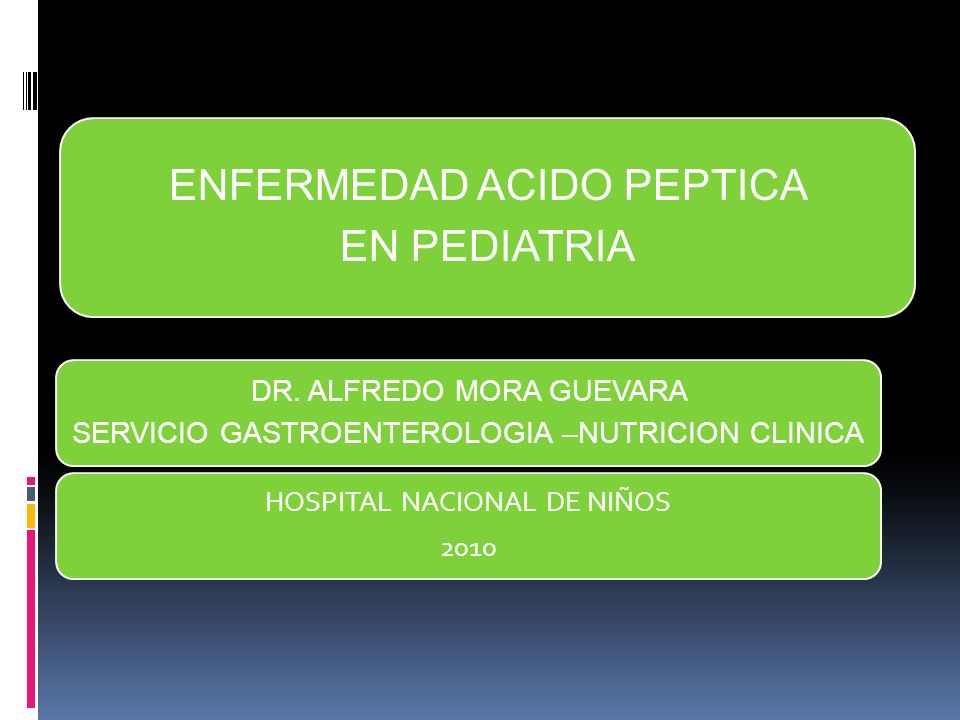 DR. ALFREDO MORA GUEVARA SERVICIO GASTROENTEROLOGIA –NUTRICION CLINICA HOSPITAL NACIONAL DE NIÑOS 2010 ENFERMEDAD ACIDO PEPTICA EN PEDIATRIA