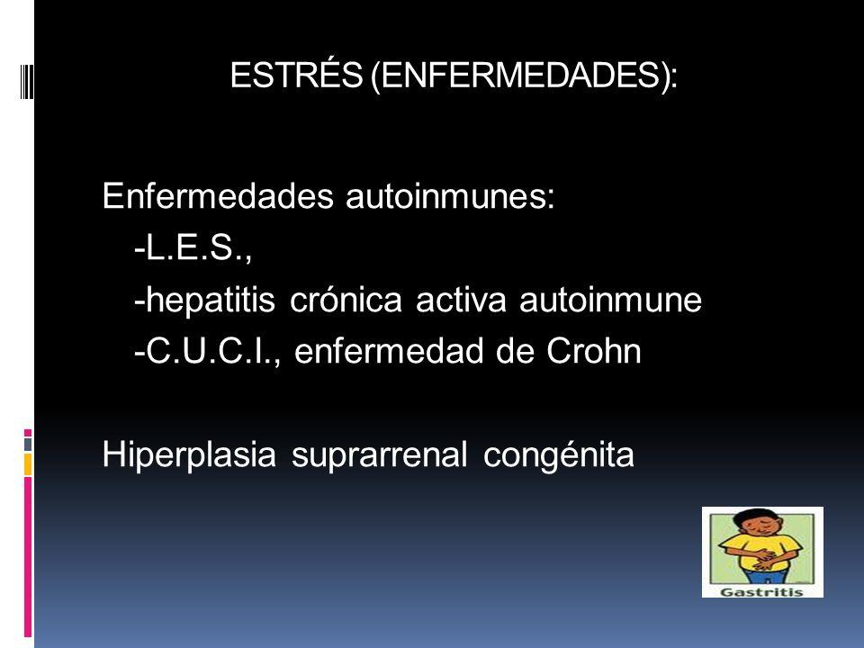 ESTRÉS (ENFERMEDADES): Enfermedades autoinmunes: -L.E.S., -hepatitis crónica activa autoinmune -C.U.C.I., enfermedad de Crohn Hiperplasia suprarrenal