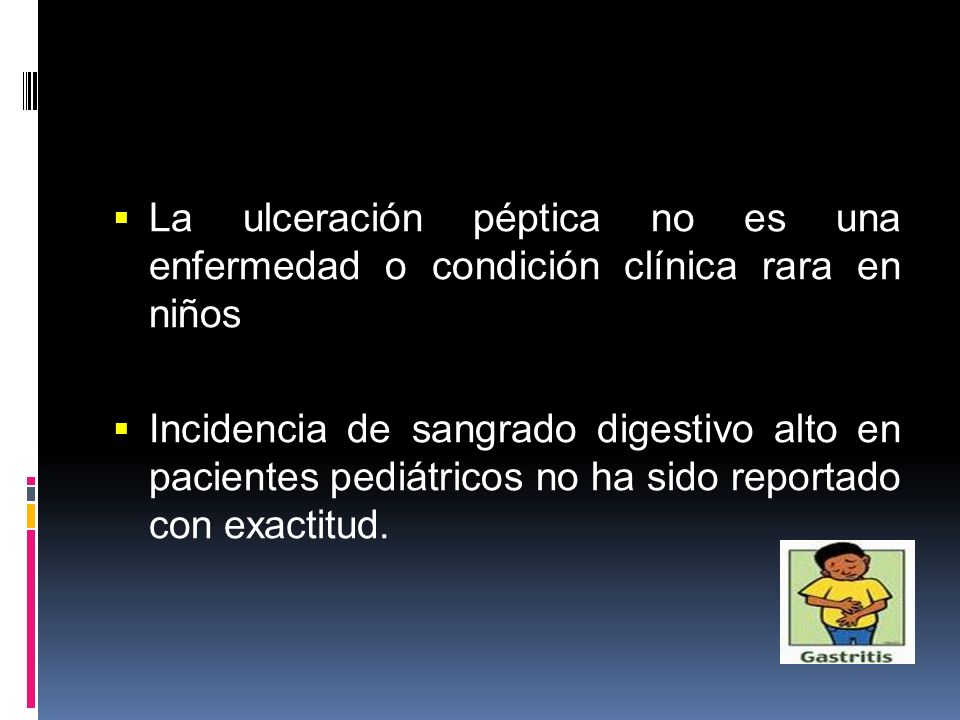 La ulceración péptica no es una enfermedad o condición clínica rara en niños Incidencia de sangrado digestivo alto en pacientes pediátricos no ha sido
