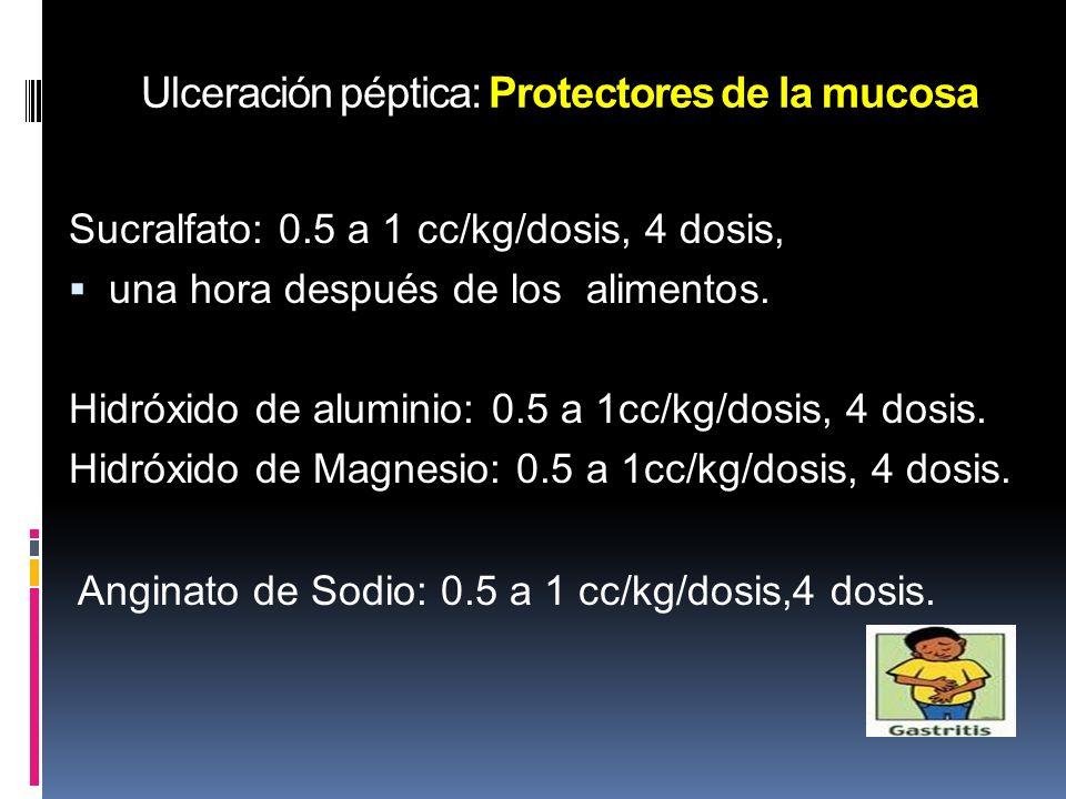 Ulceración péptica: Protectores de la mucosa Sucralfato: 0.5 a 1 cc/kg/dosis, 4 dosis, una hora después de los alimentos. Hidróxido de aluminio: 0.5 a