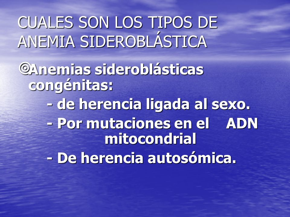 CUALES SON LOS TIPOS DE ANEMIA SIDEROBLÁSTICA Anemias sideroblásticas congénitas: Anemias sideroblásticas congénitas: - de herencia ligada al sexo. -