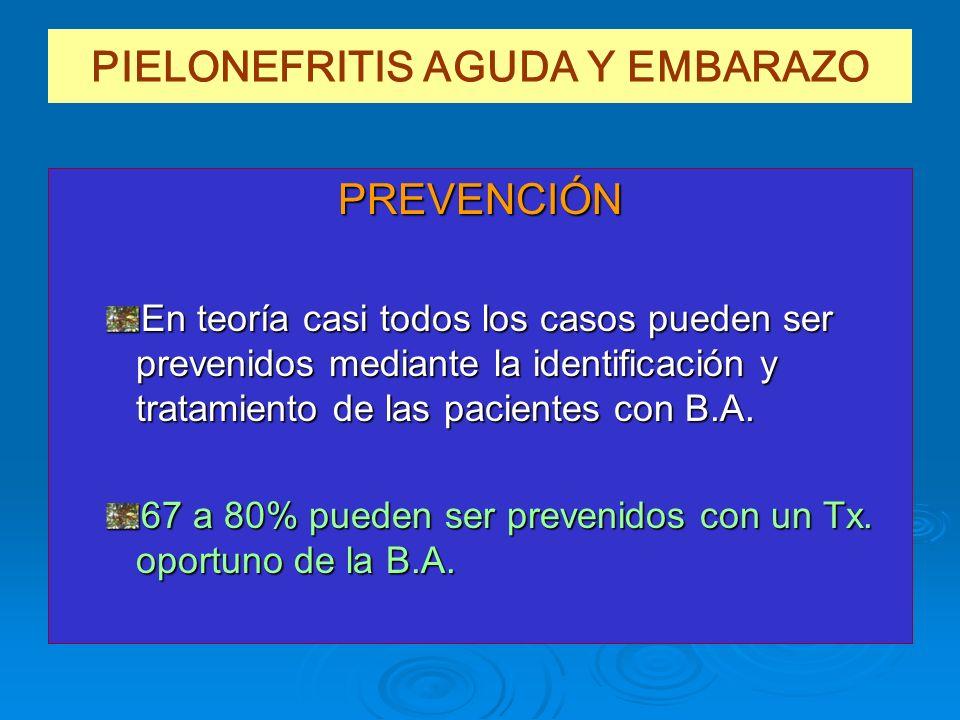 PIELONEFRITIS AGUDA Y EMBARAZO PREVENCIÓN En teoría casi todos los casos pueden ser prevenidos mediante la identificación y tratamiento de las pacient