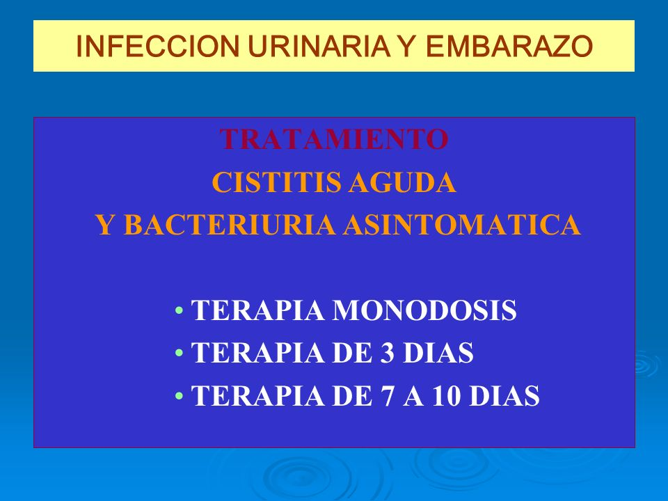 INFECCION URINARIA Y EMBARAZO TRATAMIENTO CISTITIS AGUDA Y BACTERIURIA ASINTOMATICA TERAPIA MONODOSIS TERAPIA DE 3 DIAS TERAPIA DE 7 A 10 DIAS