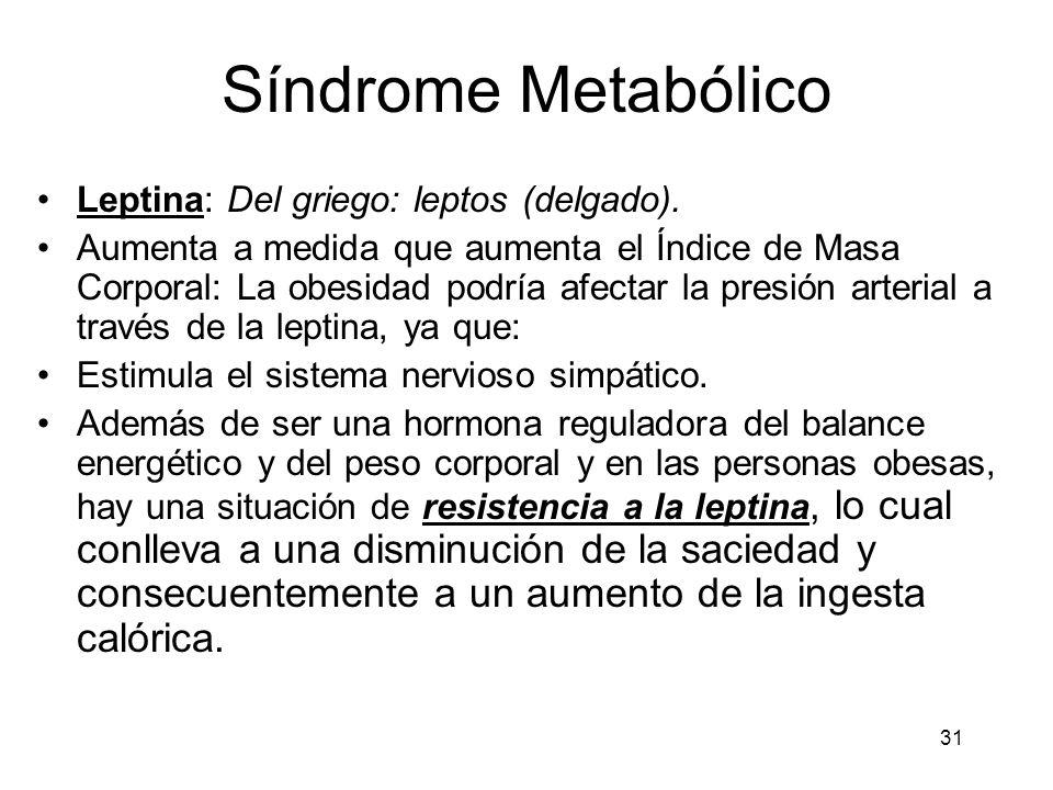 31 Síndrome Metabólico Leptina: Del griego: leptos (delgado). Aumenta a medida que aumenta el Índice de Masa Corporal: La obesidad podría afectar la p