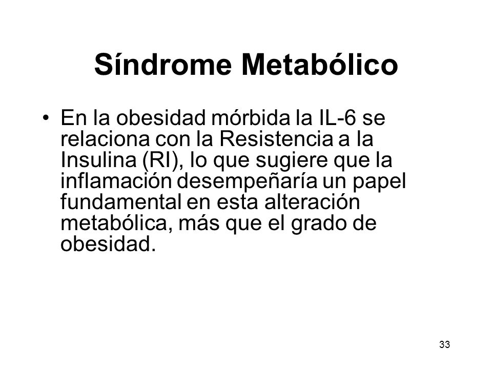 33 Síndrome Metabólico En la obesidad mórbida la IL-6 se relaciona con la Resistencia a la Insulina (RI), lo que sugiere que la inflamación desempeñar