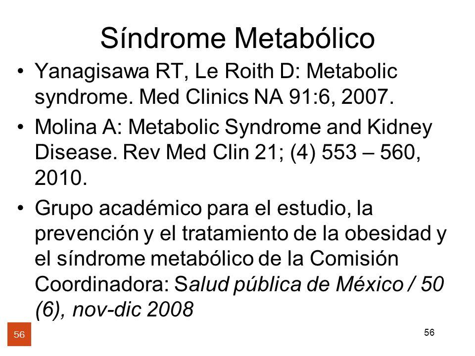 56 Síndrome Metabólico Yanagisawa RT, Le Roith D: Metabolic syndrome. Med Clinics NA 91:6, 2007. Molina A: Metabolic Syndrome and Kidney Disease. Rev