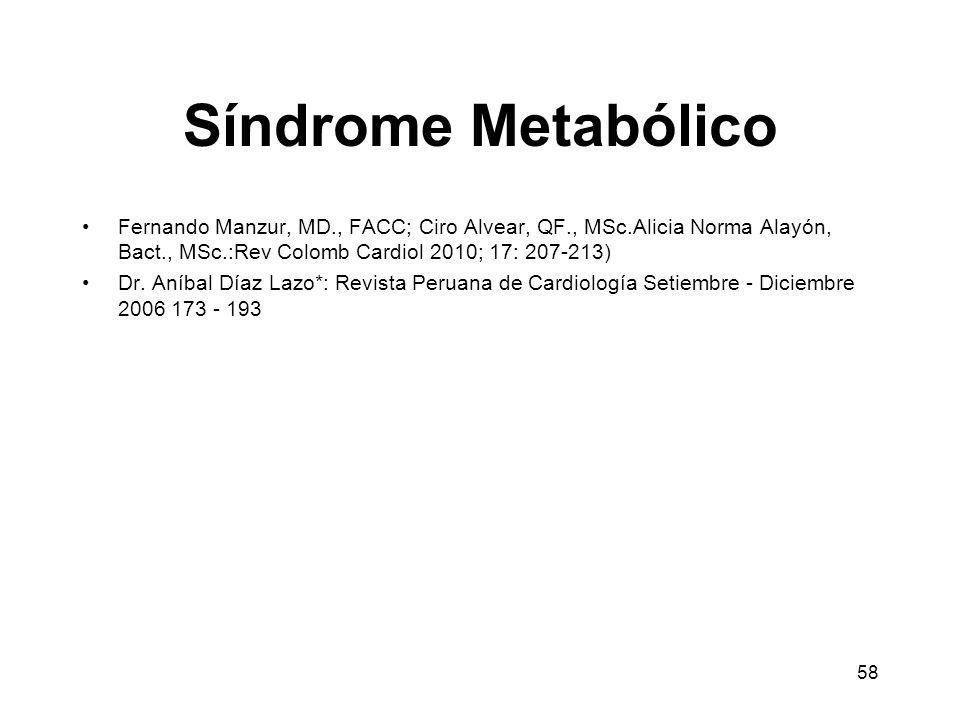 58 Síndrome Metabólico Fernando Manzur, MD., FACC; Ciro Alvear, QF., MSc.Alicia Norma Alayón, Bact., MSc.:Rev Colomb Cardiol 2010; 17: 207-213) Dr. An