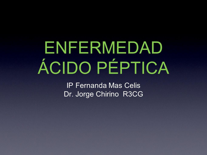 ENFERMEDAD ÁCIDO PÉPTICA IP Fernanda Mas Celis Dr. Jorge Chirino R3CG