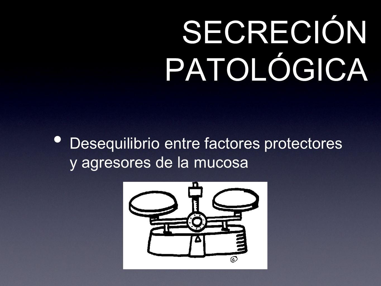 SECRECIÓN PATOLÓGICA Desequilibrio entre factores protectores y agresores de la mucosa