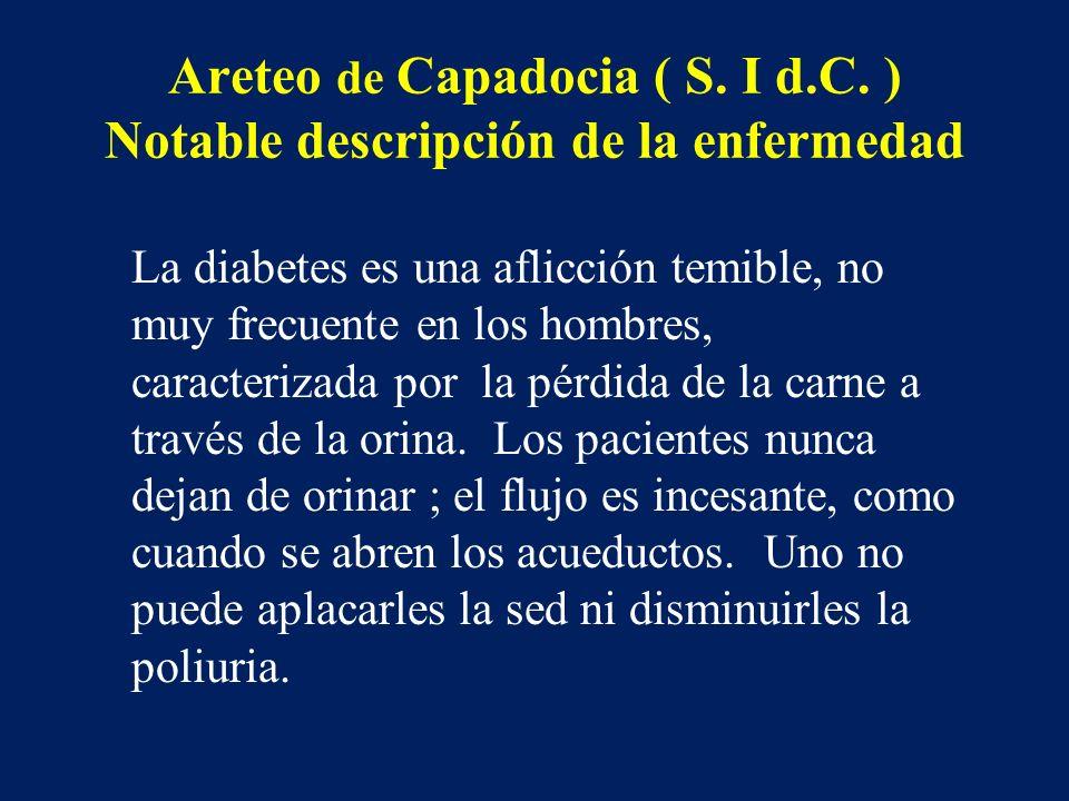 Areteo de Capadocia ( S. I d.C. ) Notable descripción de la enfermedad La diabetes es una aflicción temible, no muy frecuente en los hombres, caracter