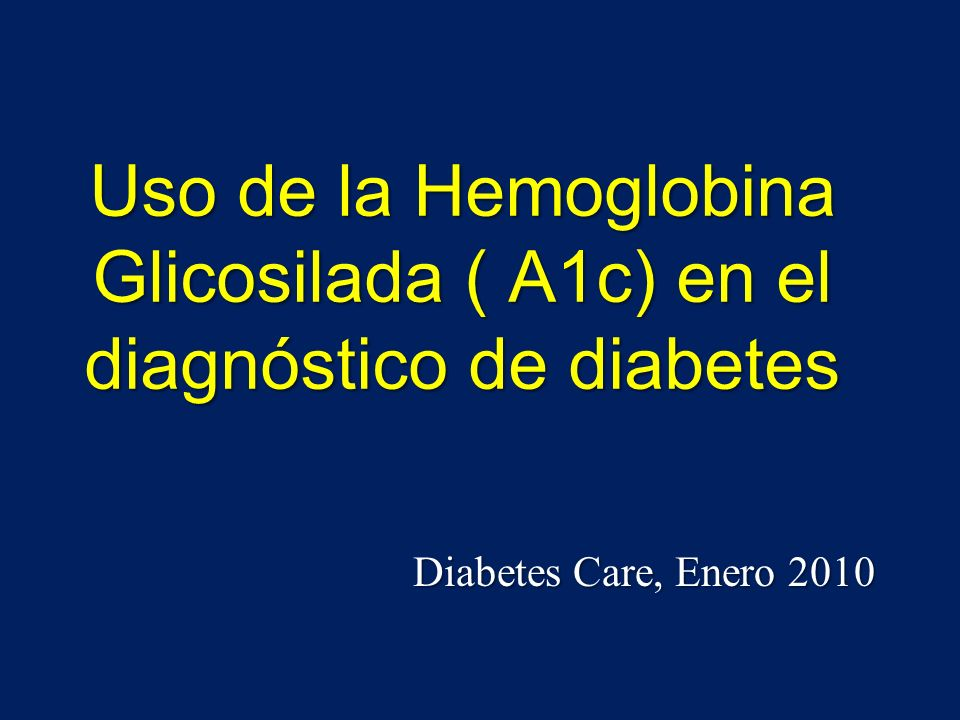 Uso de la Hemoglobina Glicosilada ( A1c) en el diagnóstico de diabetes Diabetes Care, Enero 2010
