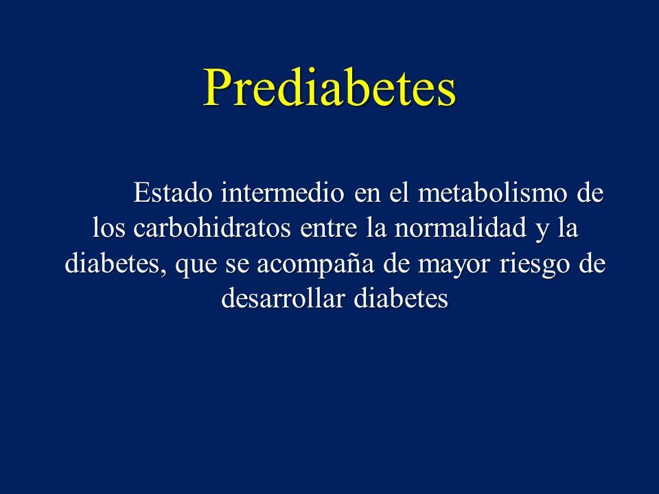 Prediabetes Estado intermedio en el metabolismo de los carbohidratos entre la normalidad y la diabetes, que se acompaña de mayor riesgo de desarrollar