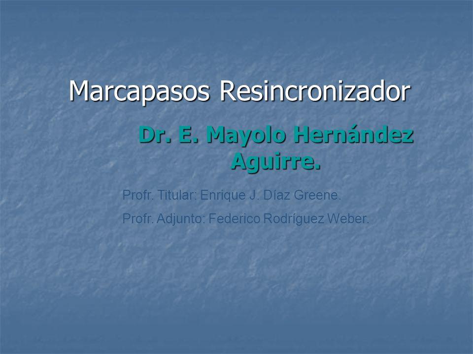 Marcapasos Resincronizador Dr. E. Mayolo Hernández Aguirre. Profr. Titular: Enrique J. Díaz Greene. Profr. Adjunto: Federico Rodríguez Weber.