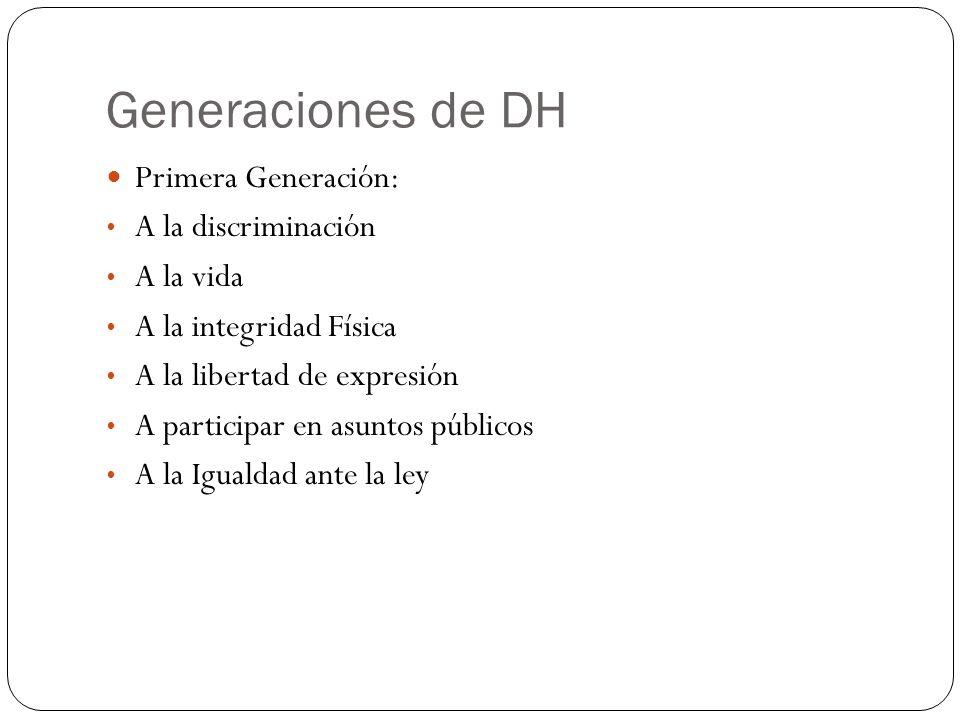 Generaciones de DH Primera Generación: A la discriminación A la vida A la integridad Física A la libertad de expresión A participar en asuntos público