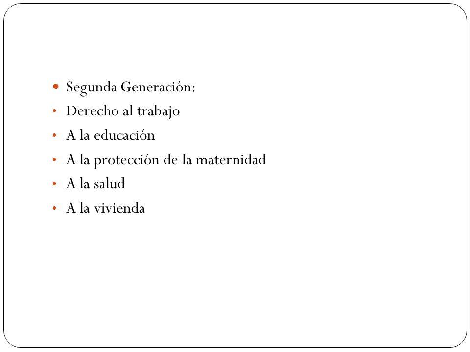 Segunda Generación: Derecho al trabajo A la educación A la protección de la maternidad A la salud A la vivienda