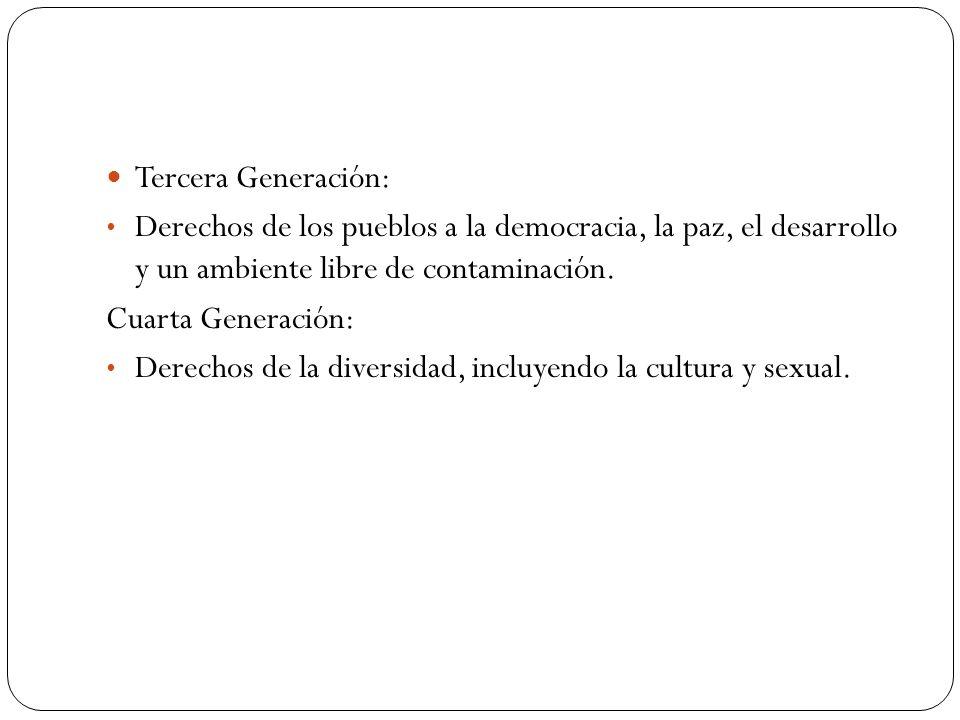 Tercera Generación: Derechos de los pueblos a la democracia, la paz, el desarrollo y un ambiente libre de contaminación. Cuarta Generación: Derechos d