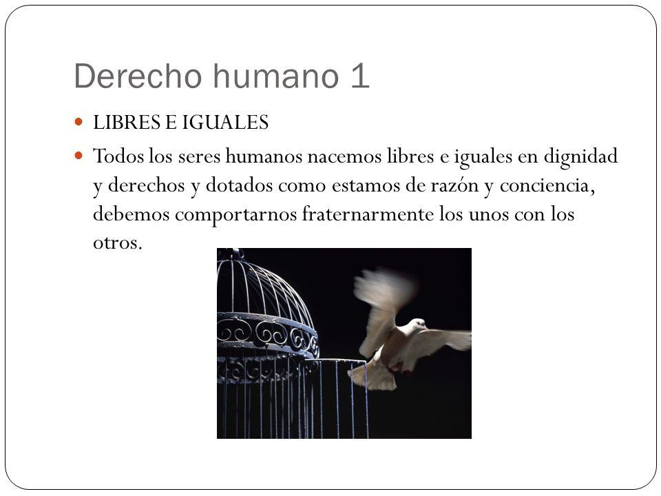 Derecho humano 1 LIBRES E IGUALES Todos los seres humanos nacemos libres e iguales en dignidad y derechos y dotados como estamos de razón y conciencia