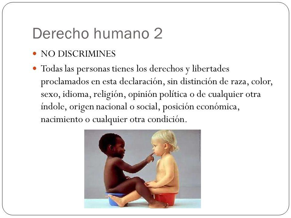 Derecho humano 2 NO DISCRIMINES Todas las personas tienes los derechos y libertades proclamados en esta declaración, sin distinción de raza, color, se