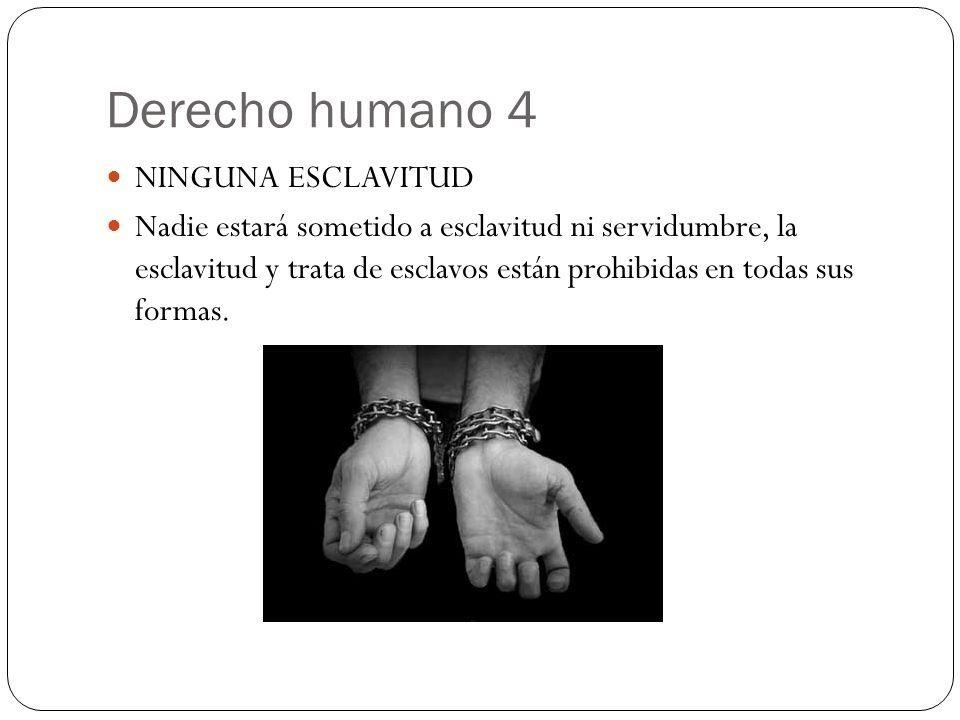 Derecho humano 4 NINGUNA ESCLAVITUD Nadie estará sometido a esclavitud ni servidumbre, la esclavitud y trata de esclavos están prohibidas en todas sus