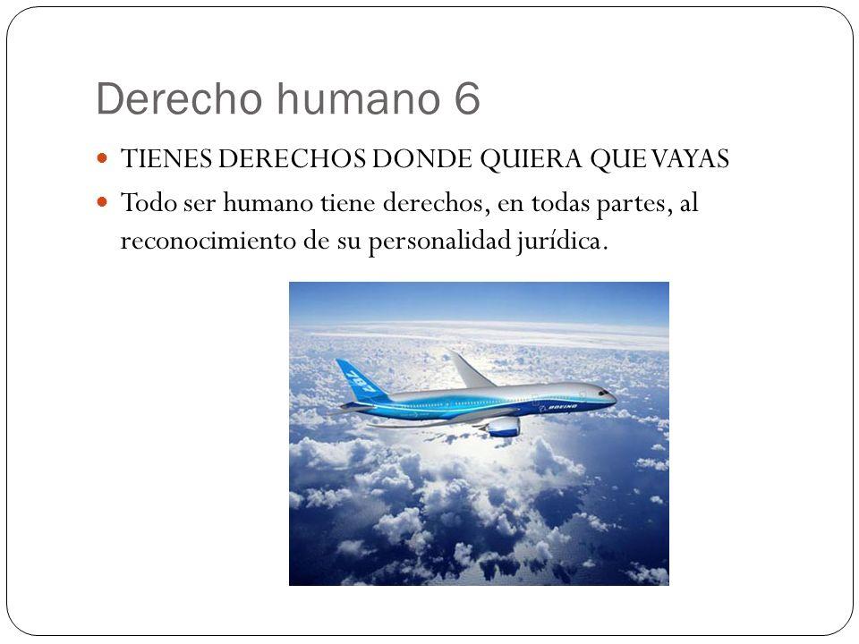 Derecho humano 6 TIENES DERECHOS DONDE QUIERA QUE VAYAS Todo ser humano tiene derechos, en todas partes, al reconocimiento de su personalidad jurídica