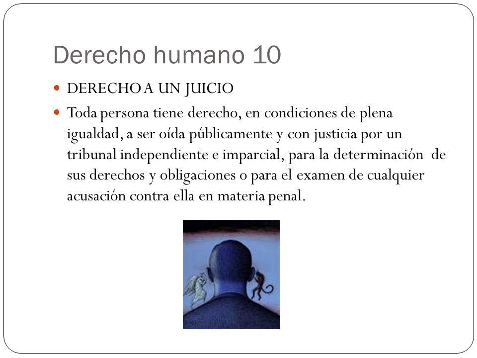 Derecho humano 10 DERECHO A UN JUICIO Toda persona tiene derecho, en condiciones de plena igualdad, a ser oída públicamente y con justicia por un trib
