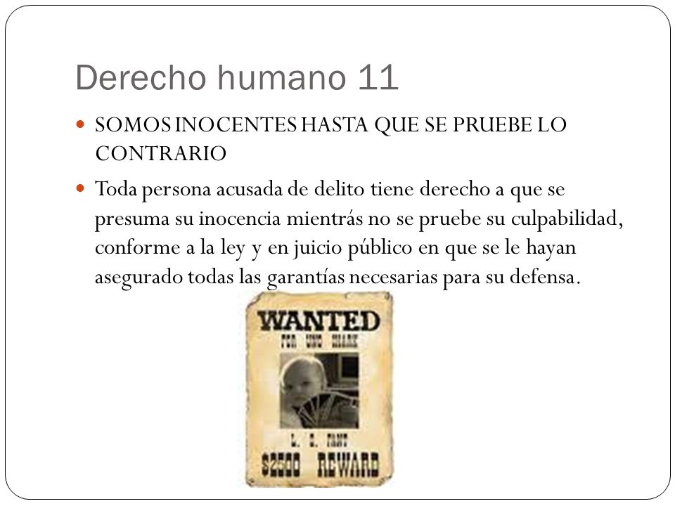 Derecho humano 11 SOMOS INOCENTES HASTA QUE SE PRUEBE LO CONTRARIO Toda persona acusada de delito tiene derecho a que se presuma su inocencia mientrás