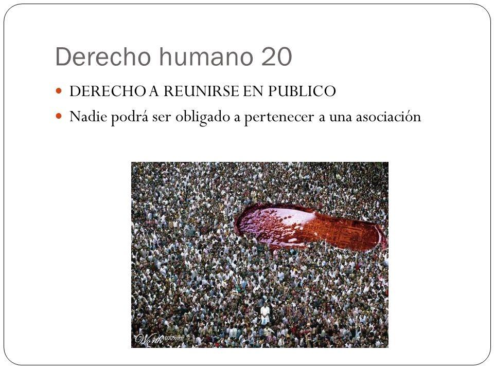 Derecho humano 20 DERECHO A REUNIRSE EN PUBLICO Nadie podrá ser obligado a pertenecer a una asociación