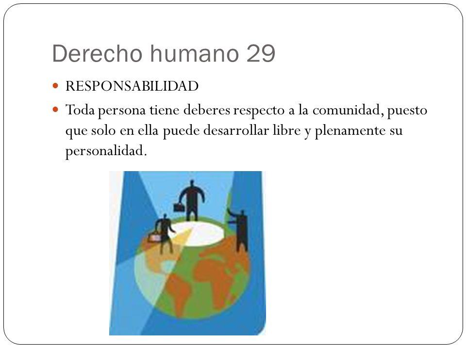 Derecho humano 29 RESPONSABILIDAD Toda persona tiene deberes respecto a la comunidad, puesto que solo en ella puede desarrollar libre y plenamente su
