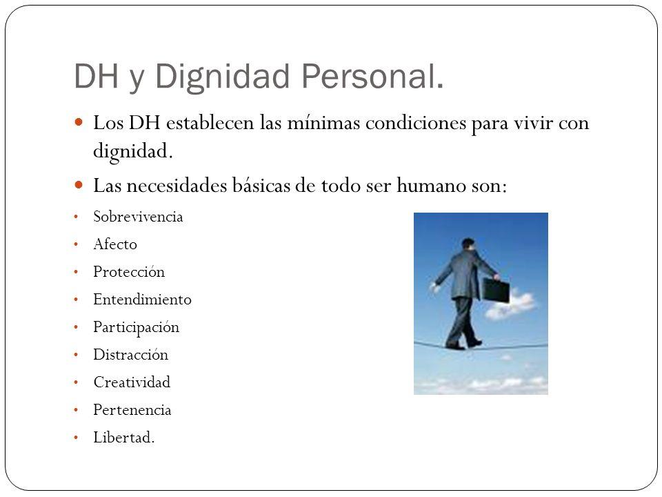 DH y Dignidad Personal. Los DH establecen las mínimas condiciones para vivir con dignidad. Las necesidades básicas de todo ser humano son: Sobrevivenc