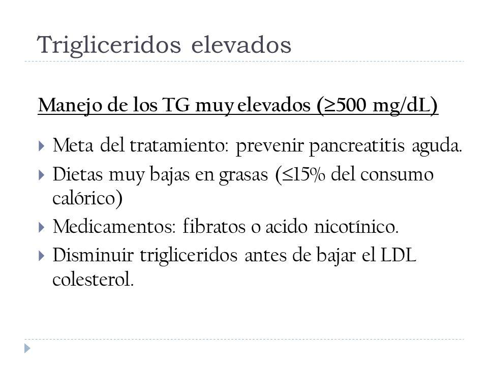Trigliceridos elevados Manejo de los TG muy elevados ( 500 mg/dL) Meta del tratamiento: prevenir pancreatitis aguda. Dietas muy bajas en grasas ( 15%
