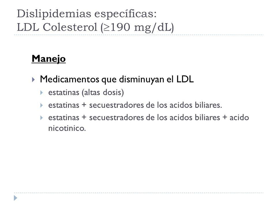 Dislipidemias específicas: LDL Colesterol ( 190 mg/dL) Manejo Medicamentos que disminuyan el LDL estatinas (altas dosis) estatinas + secuestradores de