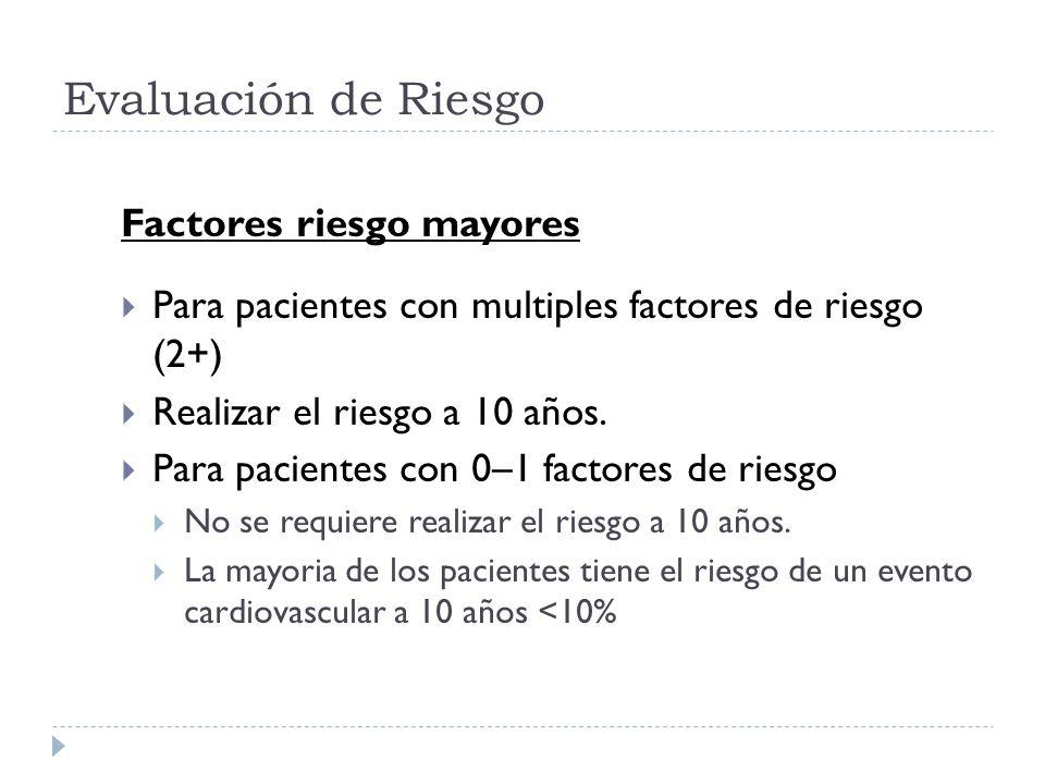 Evaluación de Riesgo Factores riesgo mayores Para pacientes con multiples factores de riesgo (2+) Realizar el riesgo a 10 años. Para pacientes con 0–1